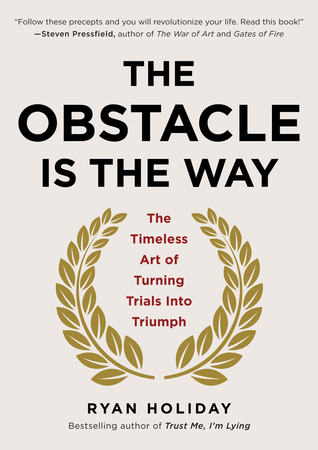The Obstacle Is the Way: The Timeless Art of Turning Trials into Triumph Books