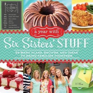 A Year with Six Sisters' Stuff: 52 Menu Plans, Recipes, and Ideas to Bring Families Together Books