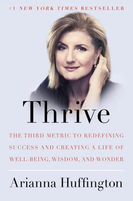 Thrive: The Third Metric to Redefining Success and Creating a Life of Well-Being, Wisdom, and Wonder Books