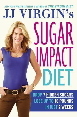 JJ Virgin's Sugar Impact Diet: Drop 7 Hidden Sugars, Lose Up to 10 Pounds in Just 2 Weeks Books