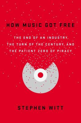 How Music Got Free: The End of an Industry, the Turn of the Century, and the Patient Zero of Piracy Books