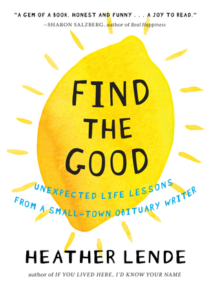 Find the Good: Unexpected Life Lessons from a Small-Town Obituary Writer Books