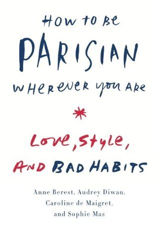 How to Be Parisian Wherever You Are: Love, Style, and Bad Habits Books