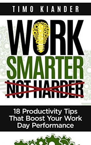Work Smarter Not Harder: 18 Productivity Tips That Boost Your Work Day Performance Books