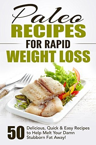 Paleo Recipes for Rapid Weight Loss: 50 Delicious, Quick & Easy Recipes to Help Melt Your Damn Stubborn Fat Away!: Paleo Recipes, Paleo, Paleo Cookbook, Paleo Diet, Paleo Recipe Book, Paleo Cookbook Books