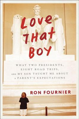 Love That Boy: What Two Presidents, Eight Road Trips, and My Son Taught Me About a Parent's Expectations Books