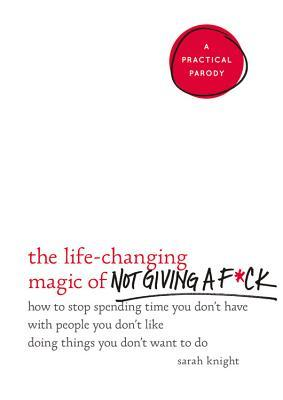 The Life-Changing Magic of Not Giving a F*ck: How to Stop Spending Time You Don't Have with People You Don't Like Doing Things You Don't Want to Do Books