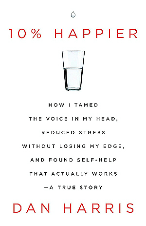 10% Happier: How I Tamed the Voice in My Head, Reduced Stress Without Losing My Edge, and Found Self-Help That Actually Works Books