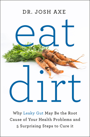 Eat Dirt: Why Leaky Gut May Be the Root Cause of Your Health Problems and 5 Surprising Steps to Cure It Books