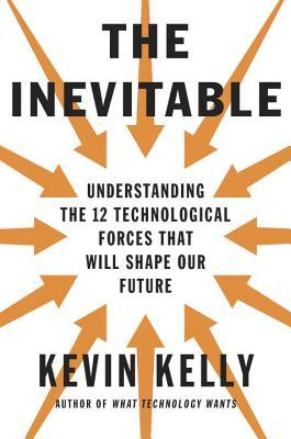 The Inevitable: Understanding the 12 Technological Forces That Will Shape Our Future Books