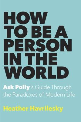 How to Be a Person in the World: Ask Polly's Guide Through the Paradoxes of Modern Life Books