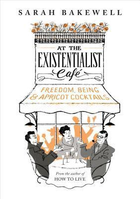 At the Existentialist Café: Freedom, Being, and Apricot Cocktails with: Jean-Paul Sartre, Simone de Beauvoir, Albert Camus, Martin Heidegger, Edmund Husserl, Karl Jaspers, Maurice Merleau-Ponty and others Books