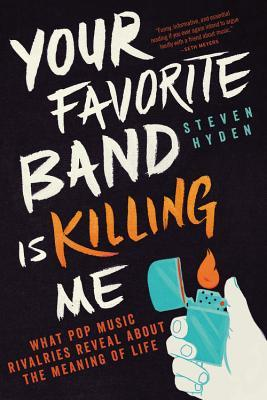 Your Favorite Band Is Killing Me: What Pop Music Rivalries Reveal About the Meaning of Life Books