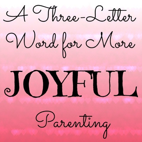 A Three-Letter Word for More JOYFUL Parenting TODAY - word letter