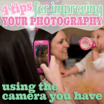 Four Tips for Improving Your Photography Using the Camera You Have