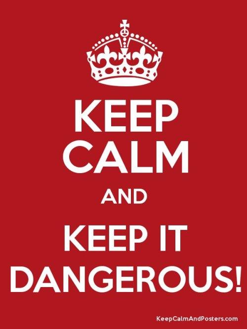 Keep Calm & Keep it Dangerous!