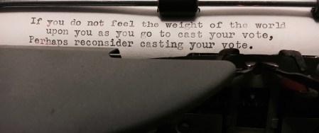 If you do not feel the weight of the world as you go to cast your vote, perhaps reconsider casting your vote.