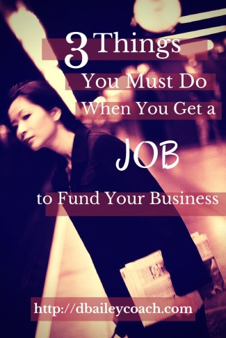 3 Things You Must do When You Get a Job to Fund Your Business by Deborah A Bailey