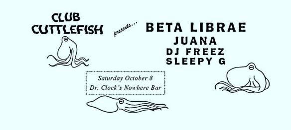 Club Cuttlefish with Beta Librae, Juana, DJ Freez & Sleepy G at Dr. Clock's Nowhere Bar