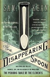 The Disappearing Spoon: And Other True Tales of Madness, Love, and the History of the World from the Periodic Table of the Elements by Sean Kean