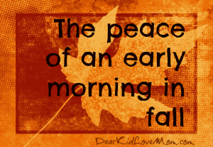 The peace of an early morning in fall DearKidLoveMom.com