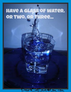 Drink a lot of water DearKidLoveMom