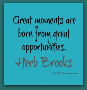 Great moments are born from great opportunities Herb Brooks DearKidLoveMom.com