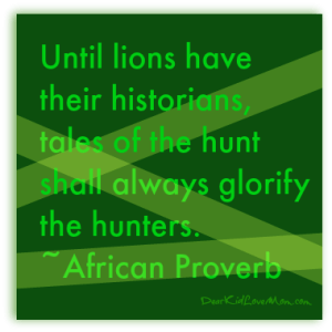 Until lions have thier historians, tales of the hunt shall always glorify the hunters. African proverb. DearKidLoveMom.com
