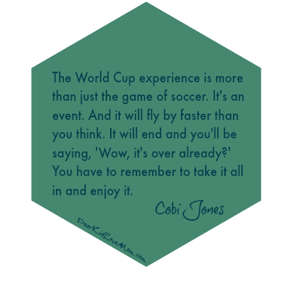 The World Cup experience is more than just the game of soccer. It's an event. And it will fly by faster than you think. It will end and you'll be saying, 'Wow, it's over already?' You have to remember to take it all in and enjoy it. Cobi Jones  DearKidLoveMom.com