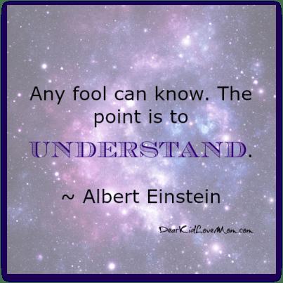 Any fool can know. The point is to understand. Albert Einstein DearKidLoveMom.com