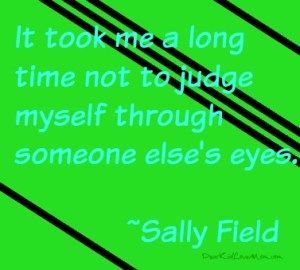 It took me a long time not judge myself though someone else's eyes. Sally Field DearKidLoveMom.com