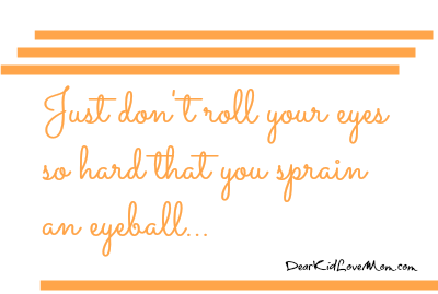 Just don't roll your eyes so hard that you sprain an eyeball. It's so hard to explain to the ER staff... DearKidLoveMom.com