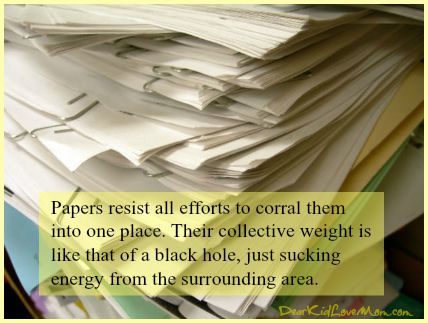 Papers resist all efforts to corral them into one place. Their collective weight is like that of a black hole, just sucking energy from the surrounding area. DearKidLoveMom.com