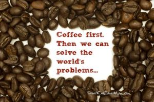 Coffee first. Then we can solve the world's problems. DearKidLoveMom.com