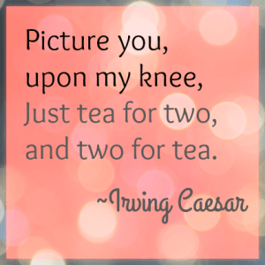 Tea for two, and two for tea. Irving Ceasar. DearKidLoveMom.com