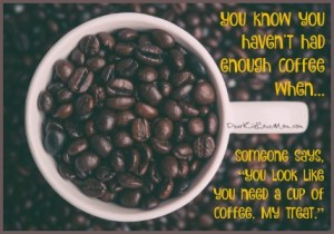 """You know you haven't had enough coffee when someone says, """"You look like you need a cup of coffee. Can I get one for you? My treat."""" DearKidLoveMom.com"""