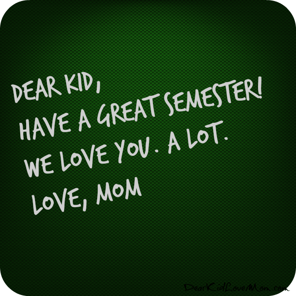 Dear Kid, Have a great semester! We love you. A LOT. Love, Mom. DearKidLoveMom.com