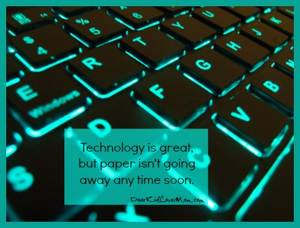 Technology is great but paper isn't going away any time soon. DearKidLoveMom.com