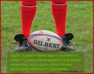 Rugby. A game without mud is considered a failure. A game without injuries is considered unsporting. And a game without alcohol immediately afterward is nonexistent. DearKidLoveMom.com