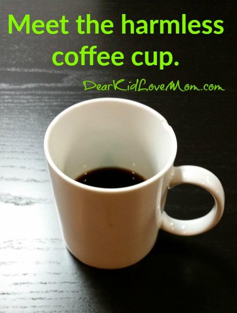 Meet the harmless coffee cup. DearKidLoveMom.com