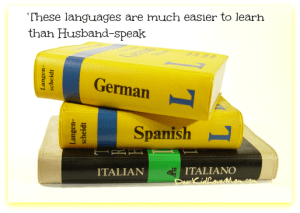 German, French, Spanish, and Italian are much easier to learn than Husband-speak. DearKidLoveMom.com