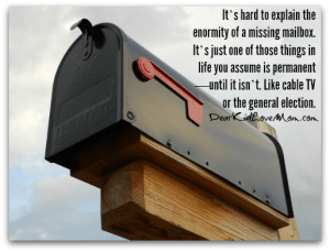 It's hard to explain the enormity of a missing mailbox. It's just one of those things in life you assume is permanent—until it isn't. Like cable TV or the general election. DearKidLoveMom.com