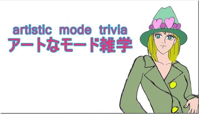 ★1artistic mode triviaアートなモード雑学