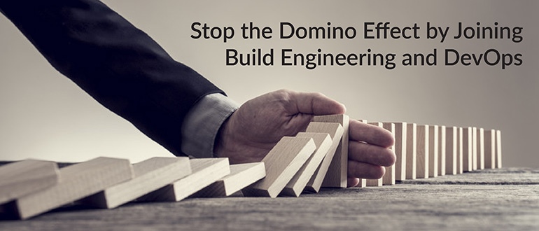 Stop the Domino Effect by Joining Build Engineering and DevOps