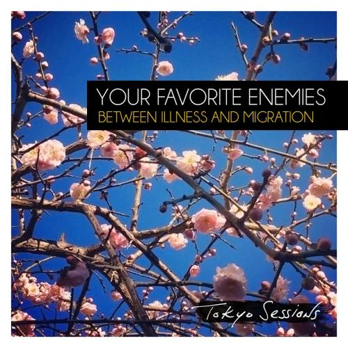 Your Favorite Enemies - Between Illness and Migration: Tokyo Sessions