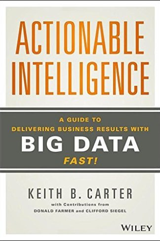 Actionable Intelligence: A Guide to Delivering Business Results with Big Data Fast!