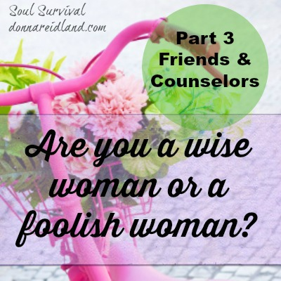 Are you a wise woman or a foolish one? Part 4: Friends & Counselors - In this post we're going to talk about our associations, especially our friendships and who we listen to when we seek advice, either formally or informally. Often we learn too late that going our own way or listening to the wisdom of fools leads to disaster and heartache. Could you be listening to advice that may sound good, but could take you farther from God and His purposes for your life? Could it even endanger you, your marriage, your other relationships, or even your relationship with God?