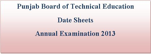 Punjab Board of Technical Education All Date sheets Annual Examinations 2013