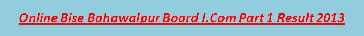 Bise Bahawalpur board I.com Part 1 Result 2013