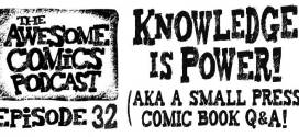 Awesome Comics Podcast Episode 32: Knowledge is Power – A Small Press Comic Book Q&A